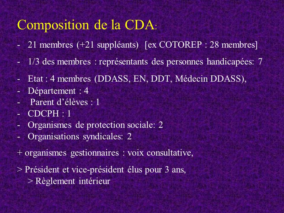Composition de la CDA: 21 membres (+21 suppléants) [ex COTOREP : 28 membres] 1/3 des membres : représentants des personnes handicapées: 7.
